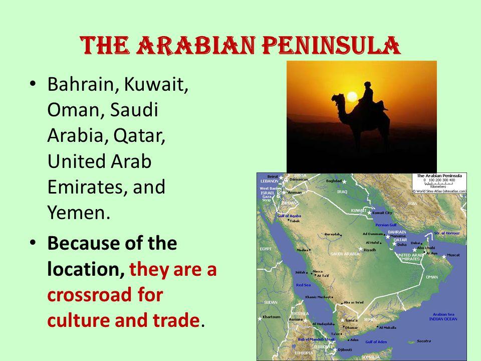 The Arabian Peninsula Bahrain, Kuwait, Oman, Saudi Arabia, Qatar, United Arab Emirates, and Yemen. Because of the location, they are a crossroad for c