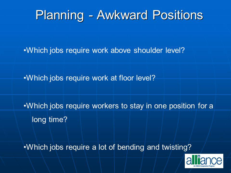 Planning - Awkward Positions Which jobs require work above shoulder level? Which jobs require work at floor level? Which jobs require workers to stay