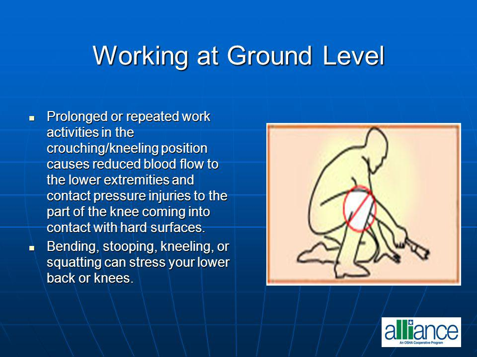 Working at Ground Level Prolonged or repeated work activities in the crouching/kneeling position causes reduced blood flow to the lower extremities an