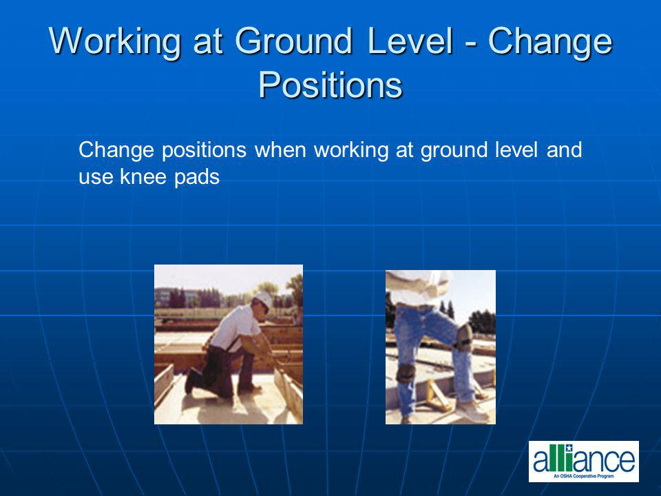 Working at Ground Level - Change Positions Change positions when working at ground level and use knee pads