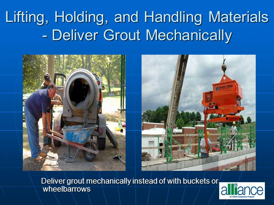 Lifting, Holding, and Handling Materials - Deliver Grout Mechanically Deliver grout mechanically instead of with buckets or wheelbarrows Deliver grout