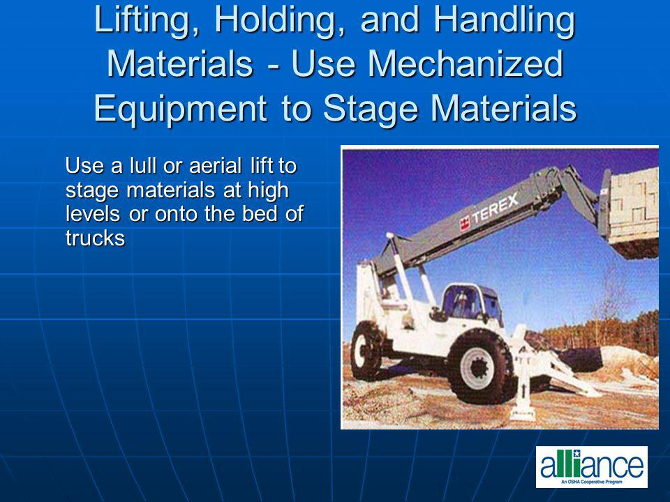 Lifting, Holding, and Handling Materials - Use Mechanized Equipment to Stage Materials Use a lull or aerial lift to stage materials at high levels or