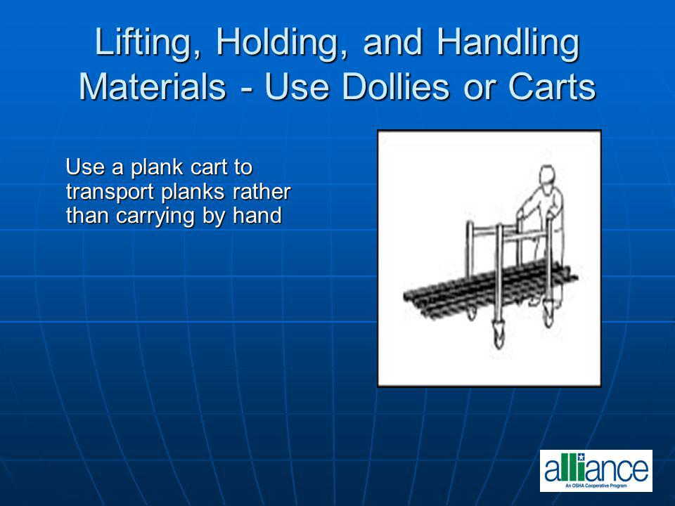Lifting, Holding, and Handling Materials - Use Dollies or Carts Use a plank cart to transport planks rather than carrying by hand Use a plank cart to