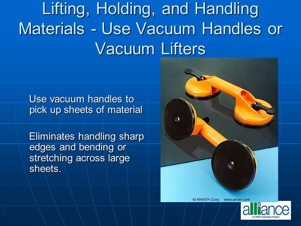 Lifting, Holding, and Handling Materials - Use Vacuum Handles or Vacuum Lifters Use vacuum handles to pick up sheets of material Use vacuum handles to