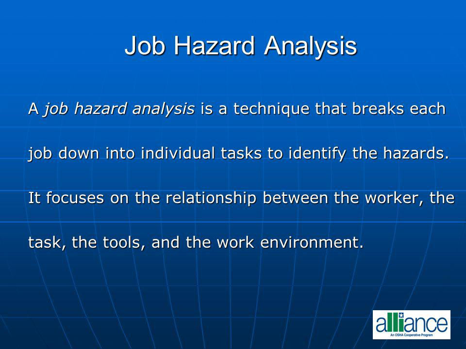 Job Hazard Analysis A job hazard analysis is a technique that breaks each job down into individual tasks to identify the hazards. It focuses on the re