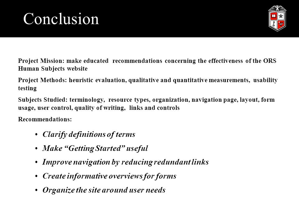 Conclusion Project Mission: make educated recommendations concerning the effectiveness of the ORS Human Subjects website Project Methods: heuristic evaluation, qualitative and quantitative measurements, usability testing Subjects Studied: terminology, resource types, organization, navigation page, layout, form usage, user control, quality of writing, links and controls Recommendations: Clarify definitions of terms Make Getting Started useful Improve navigation by reducing redundant links Create informative overviews for forms Organize the site around user needs