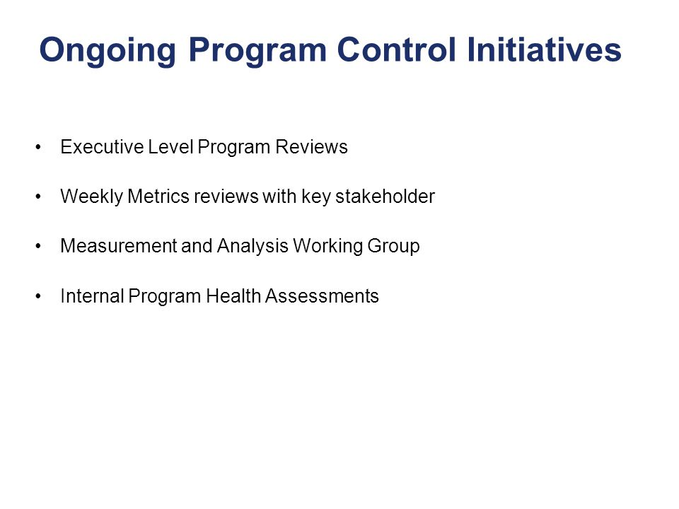 15 Ongoing Program Control Initiatives Executive Level Program Reviews Weekly Metrics reviews with key stakeholder Measurement and Analysis Working Gr