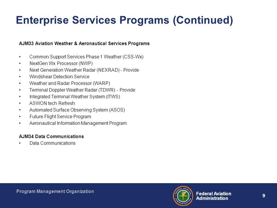 9 Federal Aviation Administration Program Management Organization Enterprise Services Programs (Continued) AJM33 Aviation Weather & Aeronautical Servi