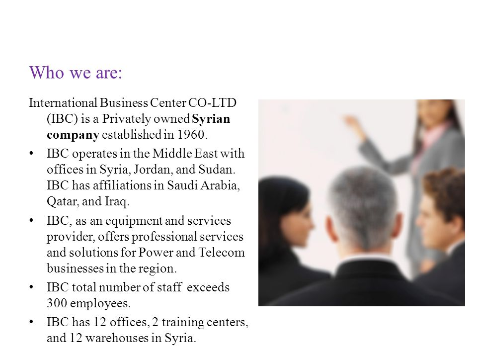 Who we are: International Business Center CO-LTD (IBC) is a Privately owned Syrian company established in 1960. IBC operates in the Middle East with o