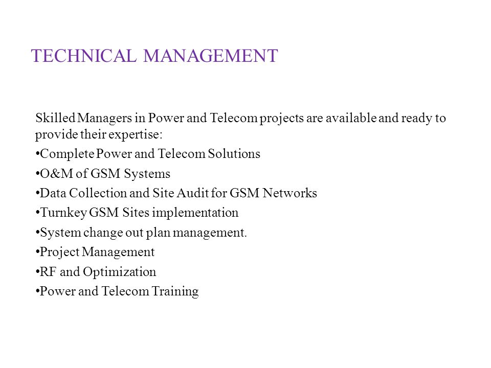 Skilled Managers in Power and Telecom projects are available and ready to provide their expertise: Complete Power and Telecom Solutions O&M of GSM Systems Data Collection and Site Audit for GSM Networks Turnkey GSM Sites implementation System change out plan management.