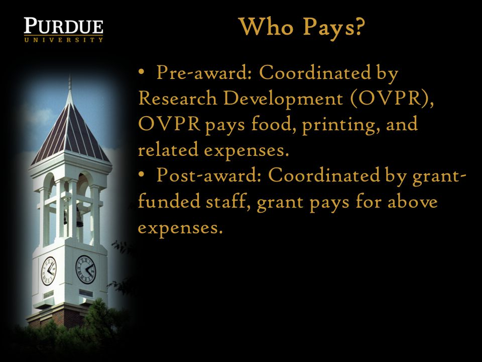 Who Pays? Pre-award: Coordinated by Research Development (OVPR), OVPR pays food, printing, and related expenses. Post-award: Coordinated by grant- fun
