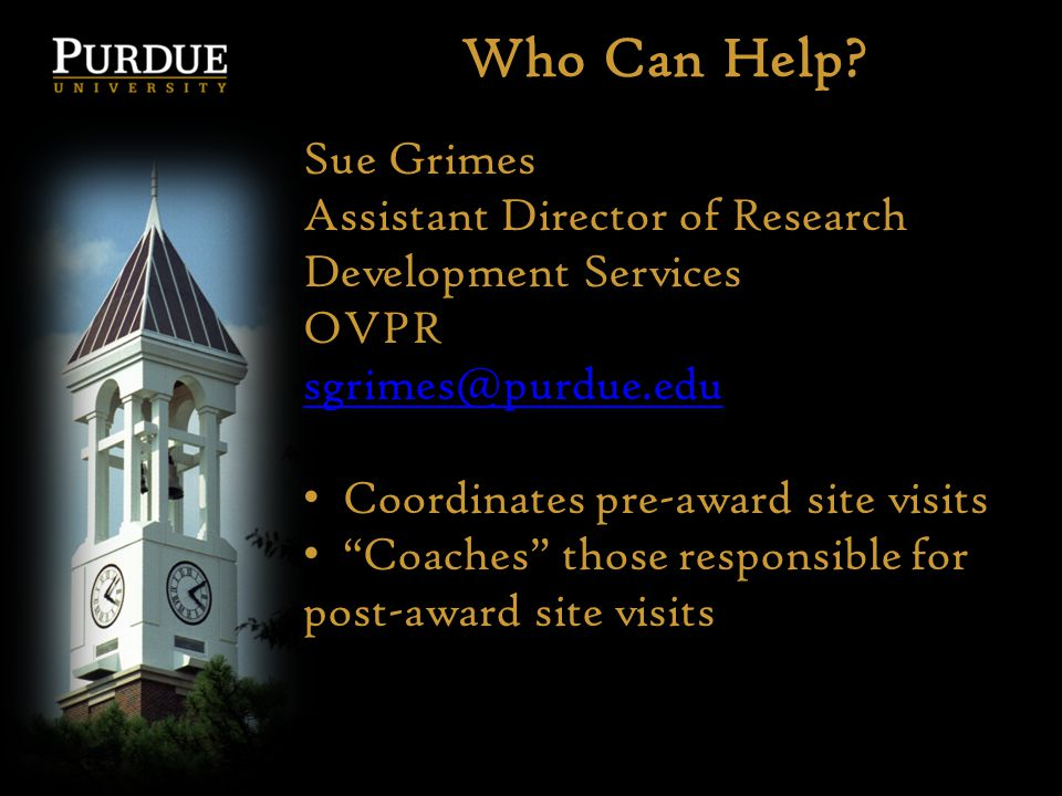 Who Can Help? Sue Grimes Assistant Director of Research Development Services OVPR sgrimes@purdue.edu Coordinates pre-award site visits Coaches those r