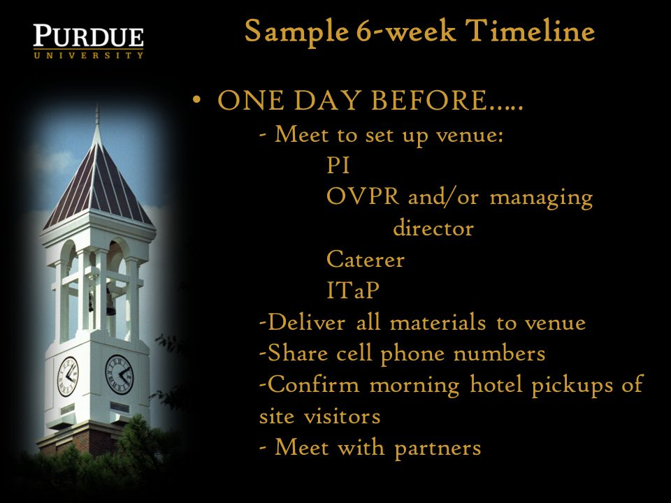 Sample 6-week Timeline ONE DAY BEFORE….. - Meet to set up venue: PI OVPR and/or managing director Caterer ITaP -Deliver all materials to venue -Share