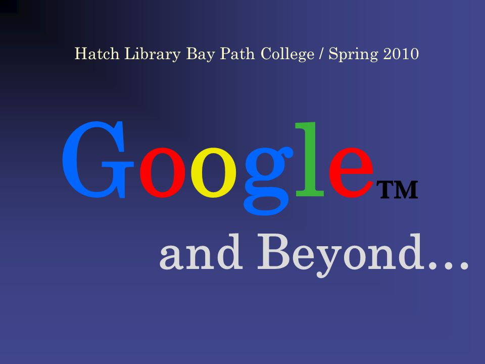 Google and Beyond… Hatch Library Bay Path College / Spring 2010