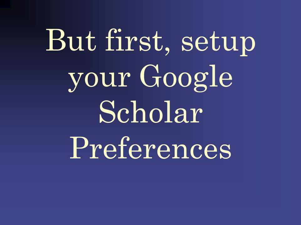 But first, setup your Google Scholar Preferences Search a controversial topic in Google: