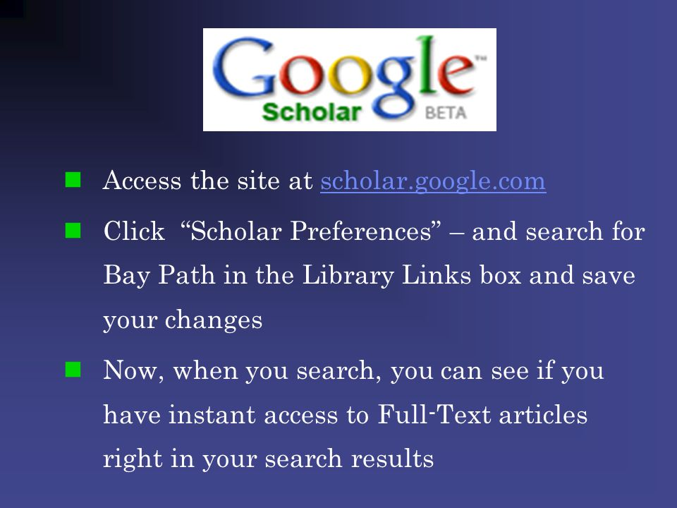 Access the site at scholar.google.comscholar.google.com Click Scholar Preferences – and search for Bay Path in the Library Links box and save your changes Now, when you search, you can see if you have instant access to Full-Text articles right in your search results