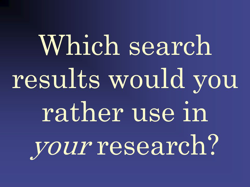 Which search results would you rather use in your research? Search a controversial topic in Google: