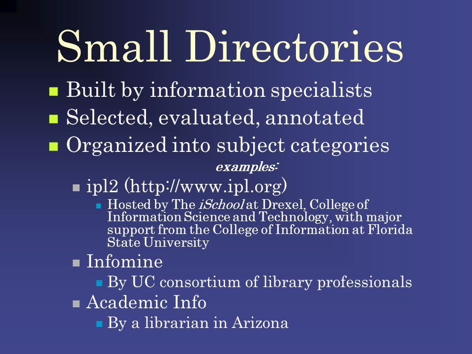 Small Directories Built by information specialists Selected, evaluated, annotated Organized into subject categories examples: ipl2 (http://www.ipl.org