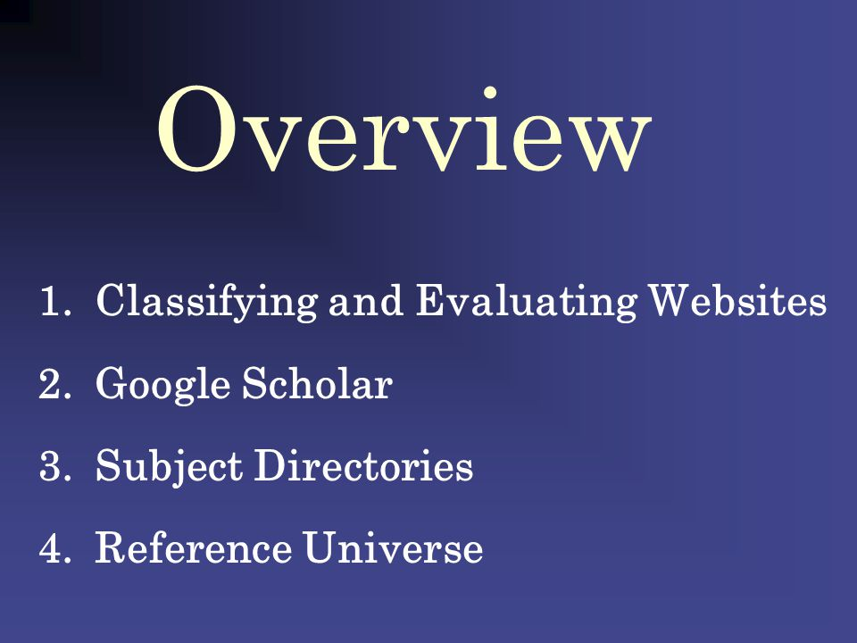 Overview 1.Classifying and Evaluating Websites 2.Google Scholar 3.Subject Directories 4.Reference Universe