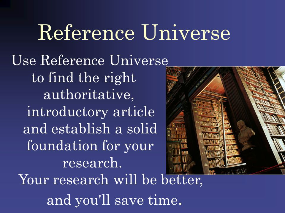 Reference Universe Use Reference Universe to find the right authoritative, introductory article and establish a solid foundation for your research. Yo