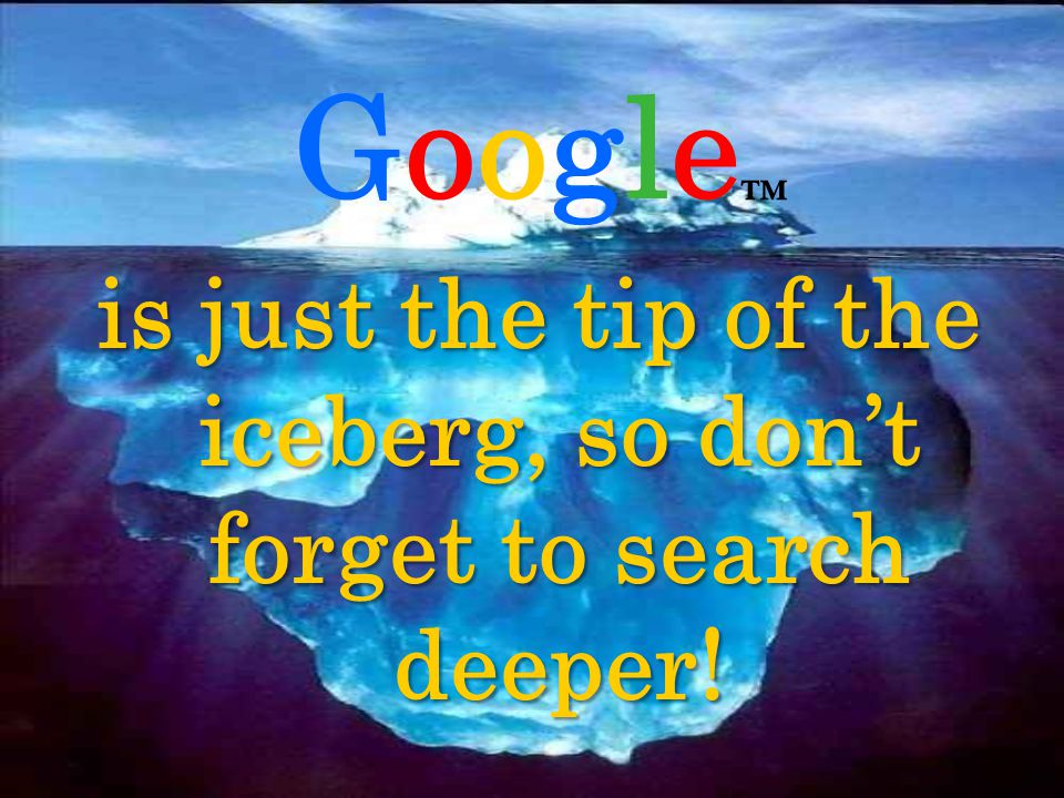 Google is just the tip of the iceberg, so dont forget to search deeper!