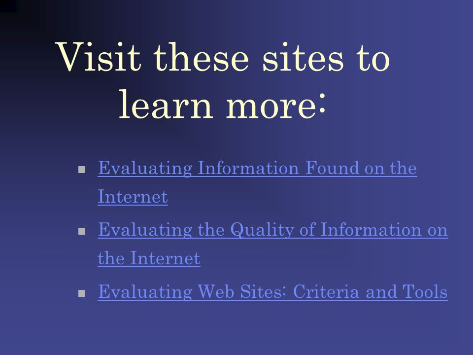 Visit these sites to learn more: Evaluating Information Found on the Internet Evaluating Information Found on the Internet Evaluating the Quality of I