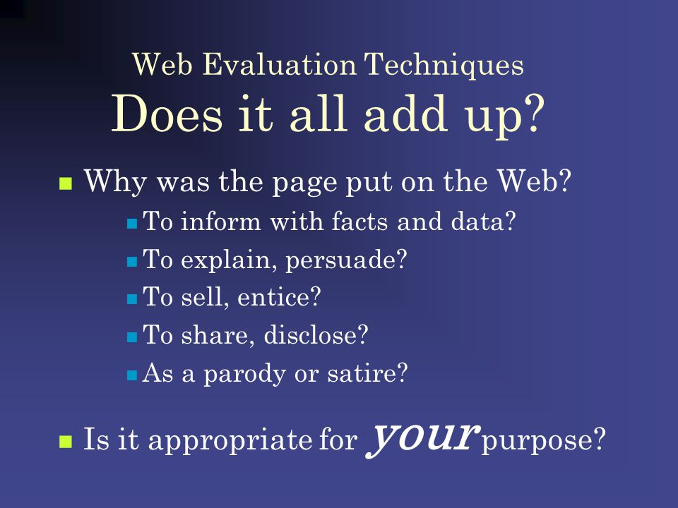 Web Evaluation Techniques Does it all add up? Why was the page put on the Web? To inform with facts and data? To explain, persuade? To sell, entice? T