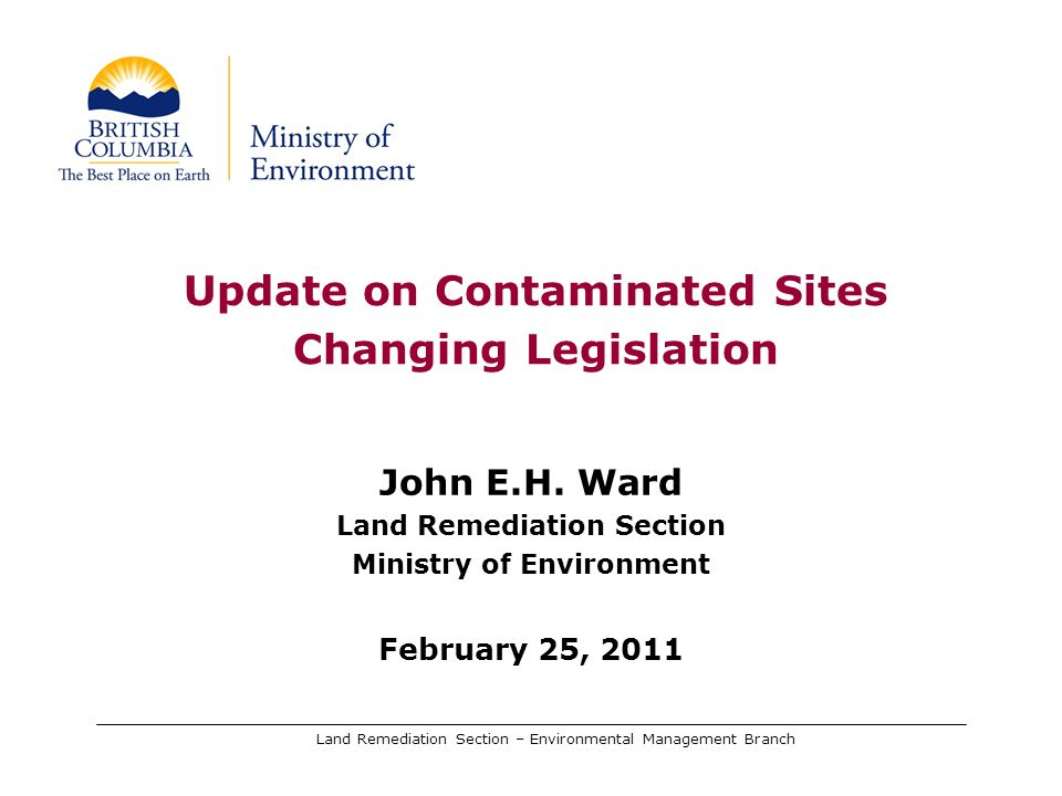Land Remediation Section – Environmental Management Branch Update on Contaminated Sites Changing Legislation John E.H. Ward Land Remediation Section M