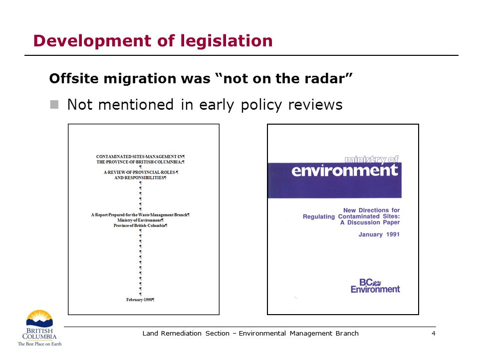 Contaminated sites legislation Waste Management Act provisions Passed in 1993 Came into effect April 1, 1997 Only provisions for offsite migration deal with remediation liability Who is responsible for paying the costs of remediation Who is not responsible offsite migration not defined 5