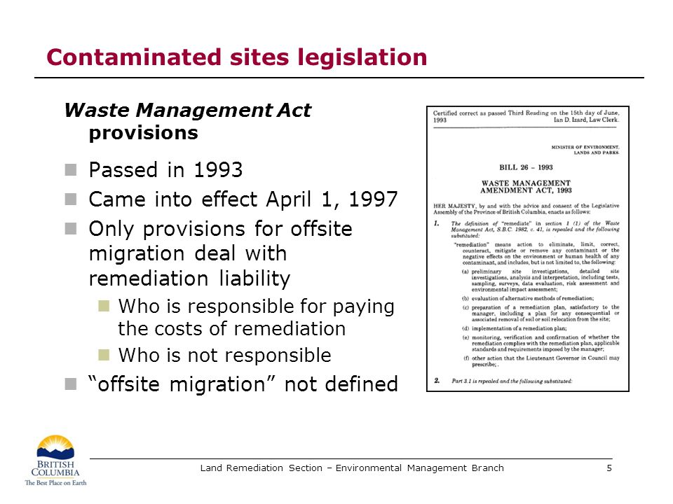 Land Remediation Section – Environmental Management Branch Contaminated sites legislation Responsible persons – Waste Management Act The following persons are responsible for remediation at a contaminated site that was contaminated by migration of a substance to the contaminated site: (a)Current owner or operator of the site from which the substance migrated (b)Previous owner or operator of the site from which the substance migrated 6
