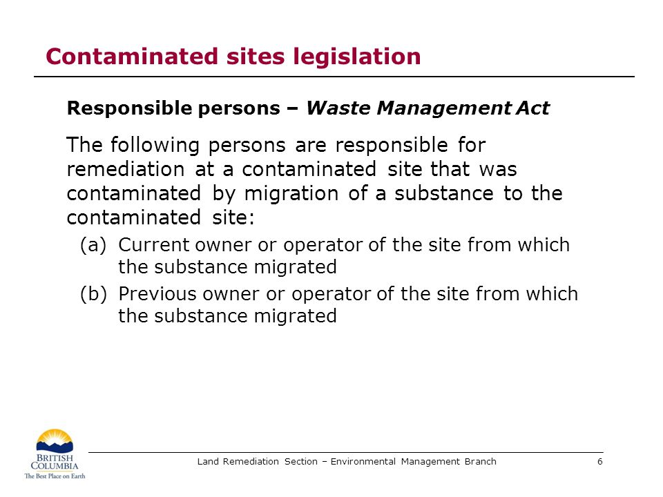 Land Remediation Section – Environmental Management Branch Future initiatives Environmental Management Act amendments hopefully this year Regulation amendments would follow Most Braul / Franz Environmental recommendations can be implemented in the Contaminated Sites Regulation Guidance for Director under preparation Deals with source site and affected site owner consultations when issuing contaminated sites legal instruments Anticipate release this month or next, for public consultation and review 27