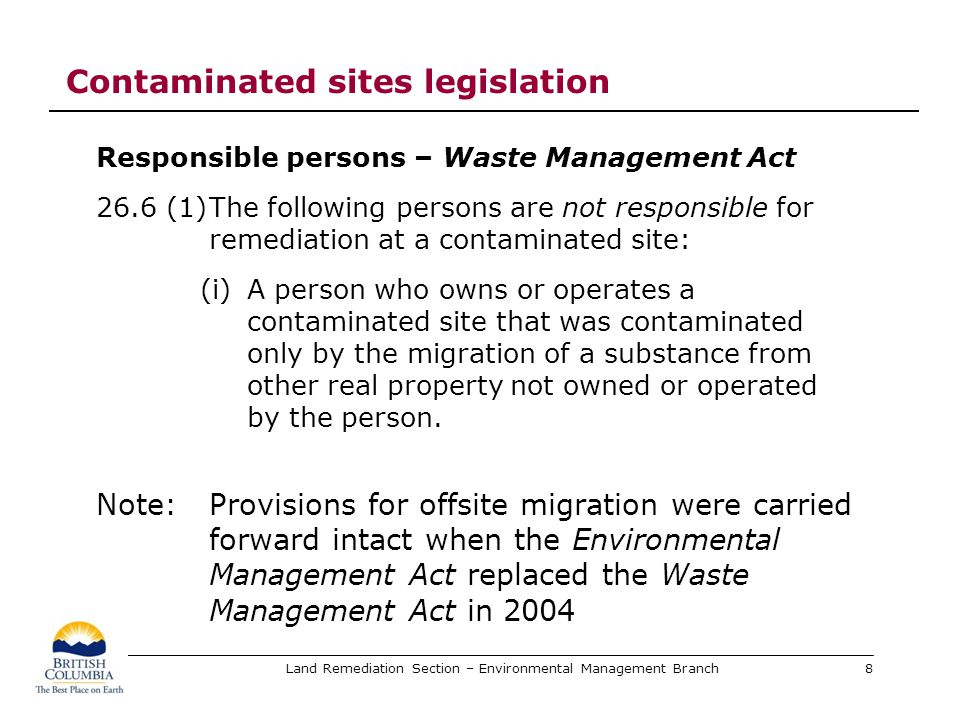 Land Remediation Section – Environmental Management Branch 2002 Regulation amendments Offsite migration notification Vetted through the multi-stakeholder CSIC Contaminated Sites Implementation Committee Stage 2 amendments to the Contaminated Sites Regulation addressed offsite migration Section 57 (independent remediation) amended Section 60.1 (site investigations) added 9