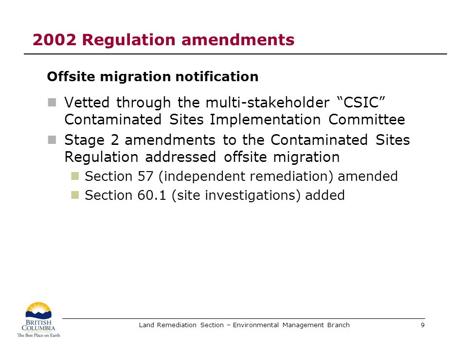Land Remediation Section – Environmental Management Branch 2002 Regulation amendments Offsite migration notification (NOM) requirements A NOM is required If a site investigation is underway If independent remediation is underway If ongoing monitoring is being carried out during site investigation or independent remediation AND One or more substances has migrated or is likely to have migrated to a neighbouring site and is likely causing contamination at the neighbouring site 10