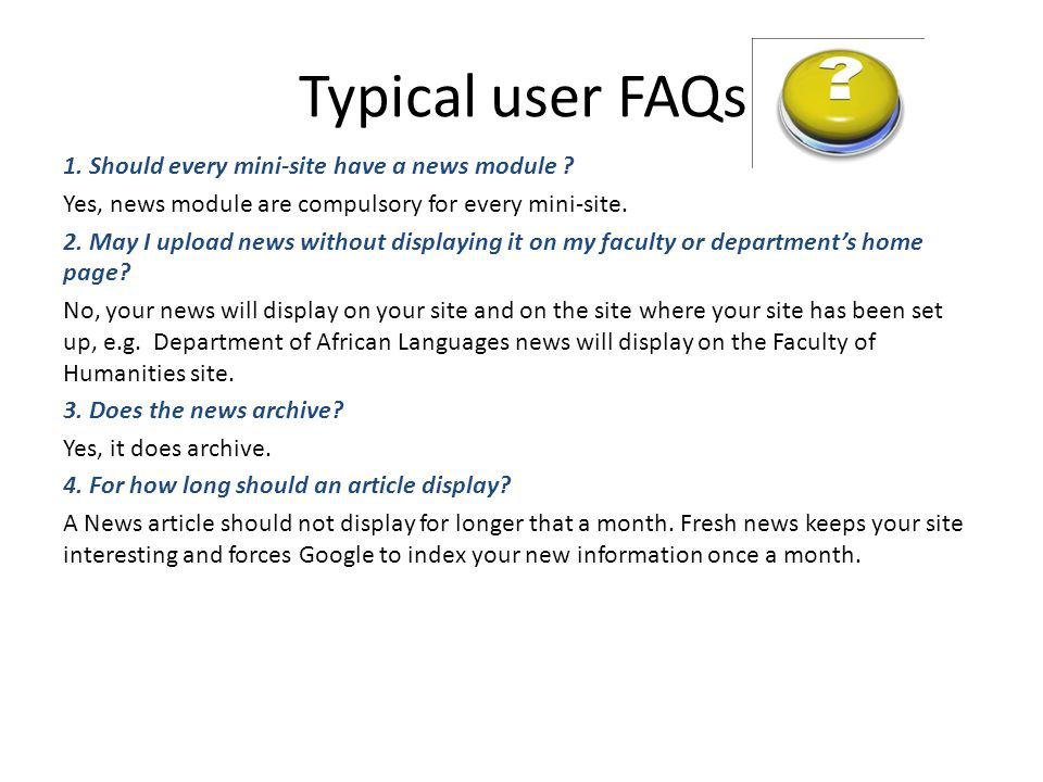 Typical user FAQs 1. Should every mini-site have a news module ? Yes, news module are compulsory for every mini-site. 2. May I upload news without dis