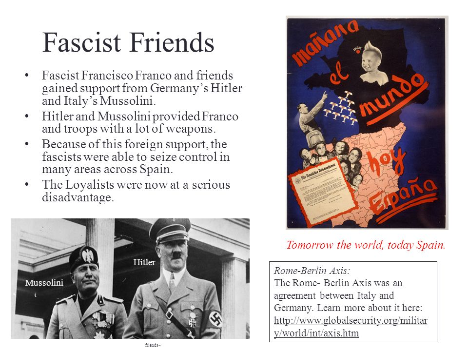 Fascist Friends Fascist Francisco Franco and friends gained support from Germanys Hitler and Italys Mussolini. Hitler and Mussolini provided Franco an