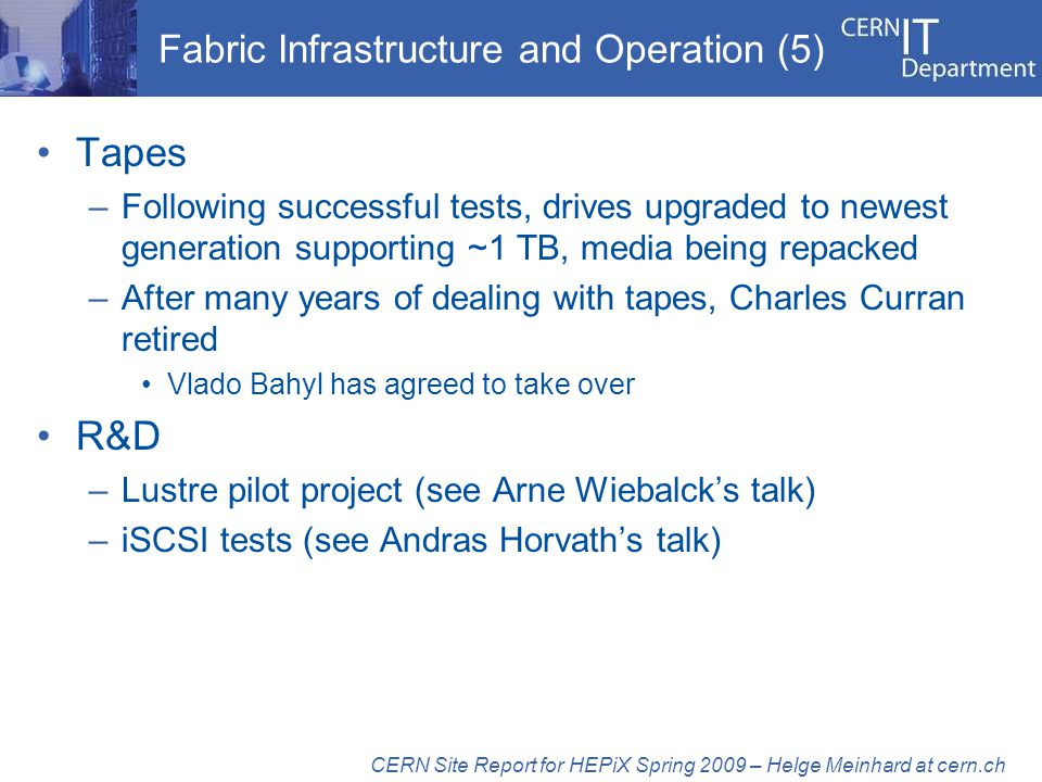 Fabric Infrastructure and Operation (5) Tapes –Following successful tests, drives upgraded to newest generation supporting ~1 TB, media being repacked –After many years of dealing with tapes, Charles Curran retired Vlado Bahyl has agreed to take over R&D –Lustre pilot project (see Arne Wiebalcks talk) –iSCSI tests (see Andras Horvaths talk) CERN Site Report for HEPiX Spring 2009 – Helge Meinhard at cern.ch