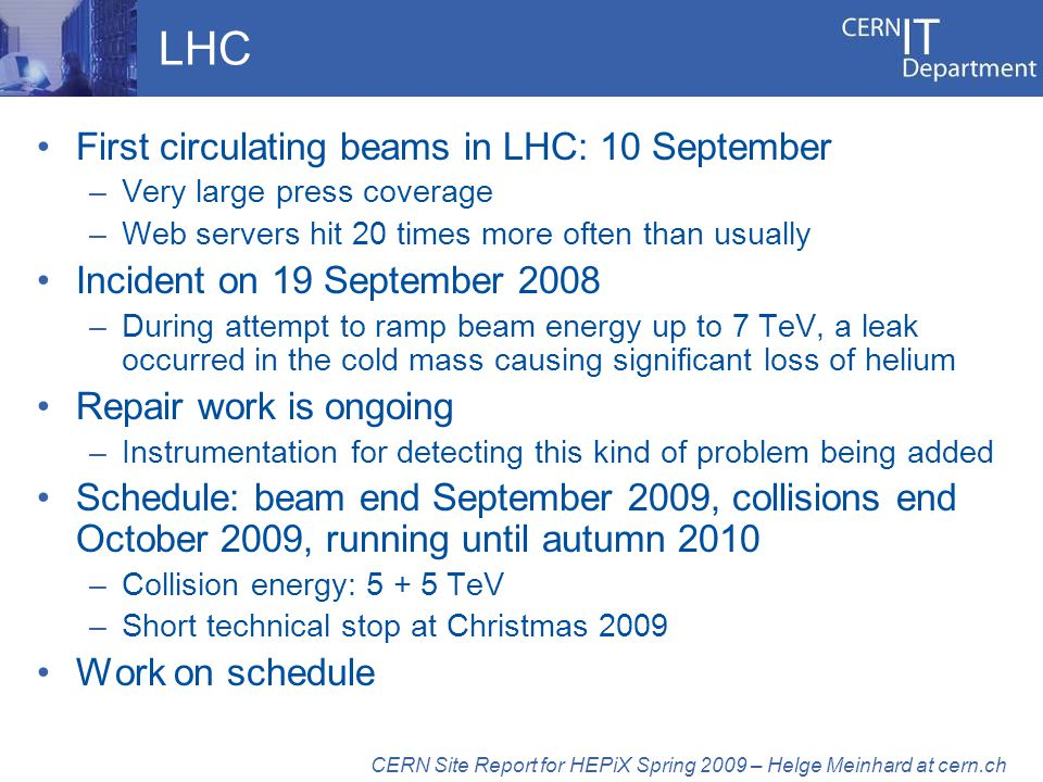 LHC First circulating beams in LHC: 10 September –Very large press coverage –Web servers hit 20 times more often than usually Incident on 19 September 2008 –During attempt to ramp beam energy up to 7 TeV, a leak occurred in the cold mass causing significant loss of helium Repair work is ongoing –Instrumentation for detecting this kind of problem being added Schedule: beam end September 2009, collisions end October 2009, running until autumn 2010 –Collision energy: 5 + 5 TeV –Short technical stop at Christmas 2009 Work on schedule CERN Site Report for HEPiX Spring 2009 – Helge Meinhard at cern.ch