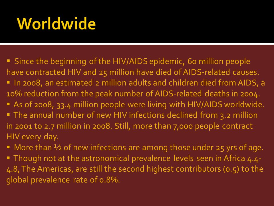 Since the beginning of the HIV/AIDS epidemic, 60 million people have contracted HIV and 25 million have died of AIDS-related causes. In 2008, an estim