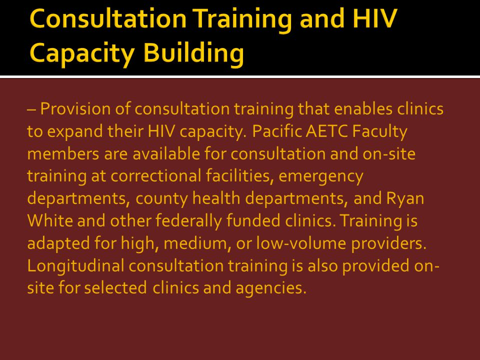 – Provision of consultation training that enables clinics to expand their HIV capacity. Pacific AETC Faculty members are available for consultation an