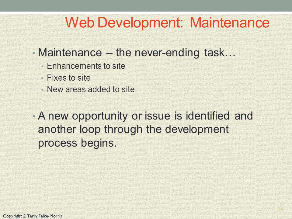 Copyright © Terry Felke-Morris Web Development: Maintenance Maintenance – the never-ending task… Enhancements to site Fixes to site New areas added to