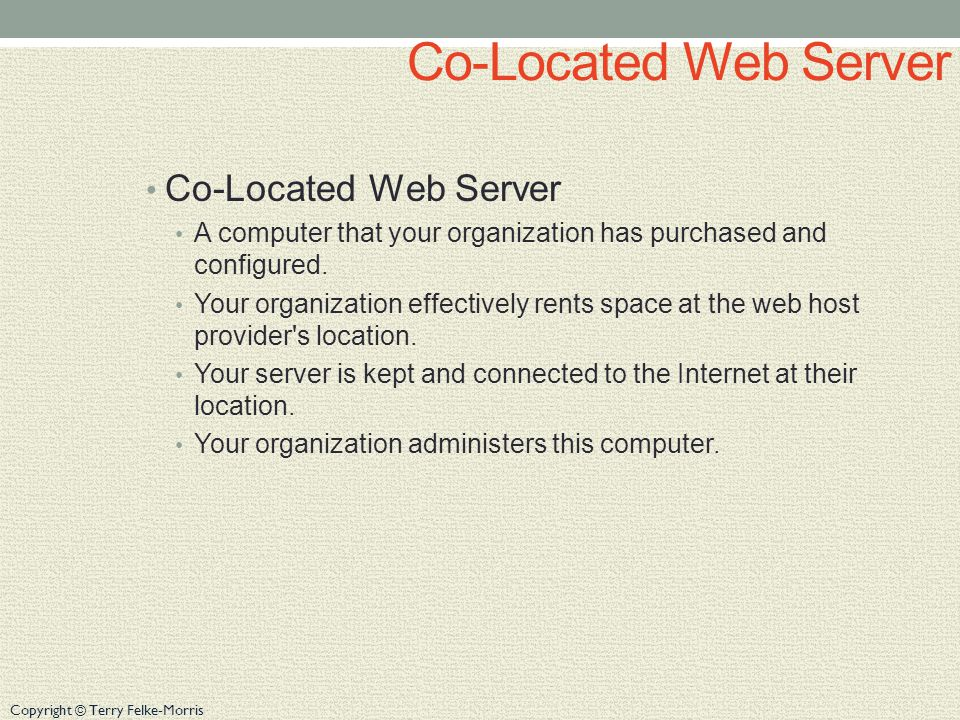 Copyright © Terry Felke-Morris Co-Located Web Server A computer that your organization has purchased and configured. Your organization effectively ren