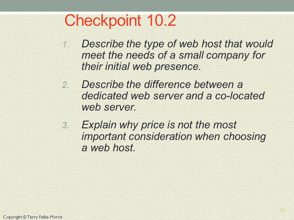 Copyright © Terry Felke-Morris Checkpoint 10.2 1. Describe the type of web host that would meet the needs of a small company for their initial web pre