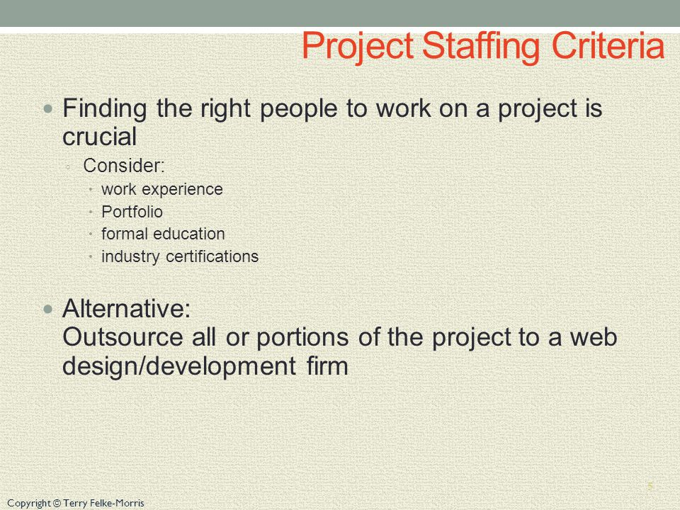 Copyright © Terry Felke-Morris Project Staffing Criteria Finding the right people to work on a project is crucial Consider: work experience Portfolio