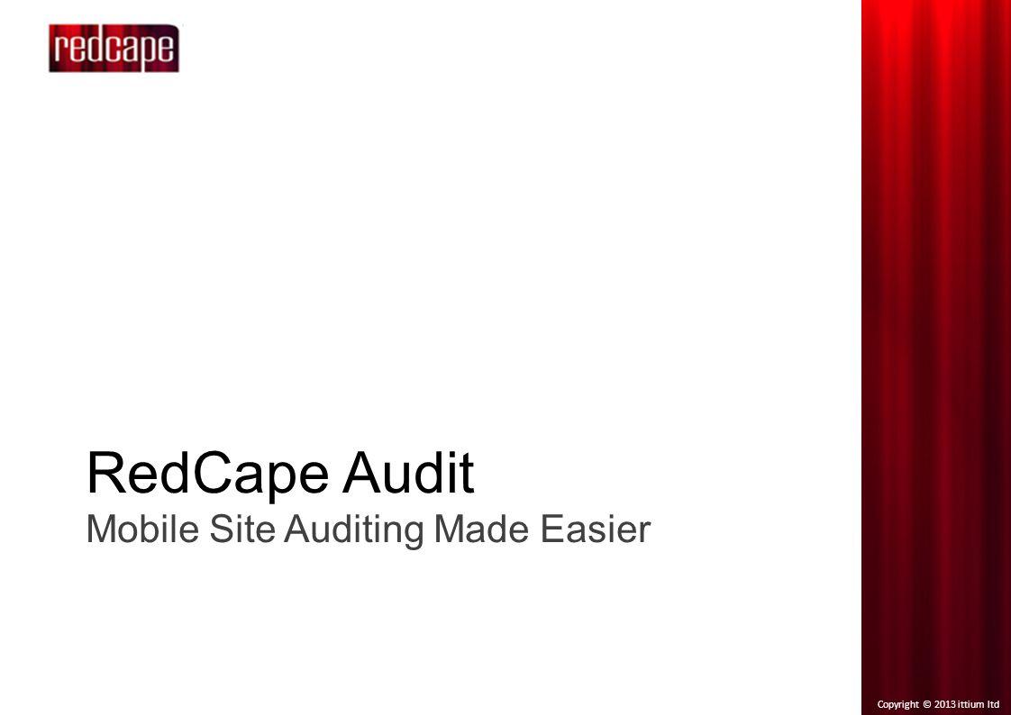 Copyright © 2013 ittium ltd RedCape Audit Mobile Site Auditing Made Easier