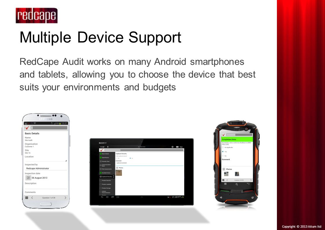 Copyright © 2013 ittium ltd Multiple Device Support RedCape Audit works on many Android smartphones and tablets, allowing you to choose the device that best suits your environments and budgets