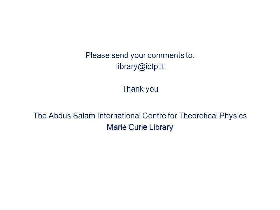 Please send your comments to: library@ictp.it Thank you The Abdus Salam International Centre for Theoretical Physics Marie Curie Library June 2009