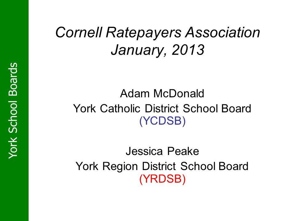 York School Boards Cornell Ratepayers Association January, 2013 Adam McDonald York Catholic District School Board (YCDSB) Jessica Peake York Region Di