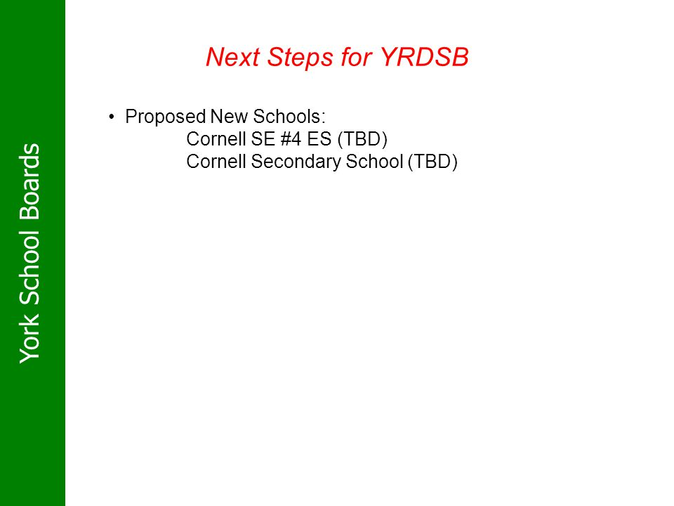 York School Boards Next Steps for YRDSB Proposed New Schools: Cornell SE #4 ES (TBD) Cornell Secondary School (TBD)