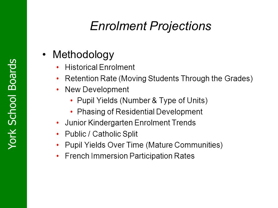 York School Boards Enrolment Projections Methodology Historical Enrolment Retention Rate (Moving Students Through the Grades) New Development Pupil Yi
