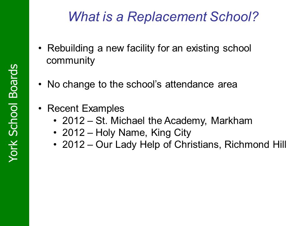 York School Boards What is a Replacement School? Rebuilding a new facility for an existing school community No change to the schools attendance area R